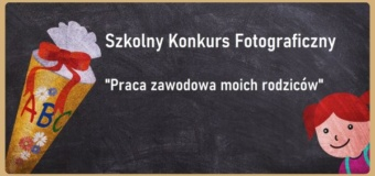 """Szkolny Konkurs Fotograficzny pt. """"Praca zawodowa moich rodziców"""""""